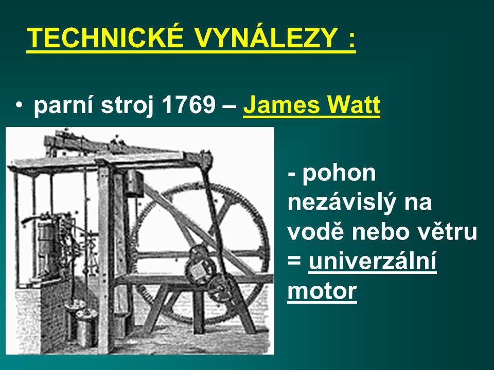 TECHNICKÉ VYNÁLEZY : parní stroj 1769 – James Watt - pohon nezávislý na vodě nebo větru = univerzální motor