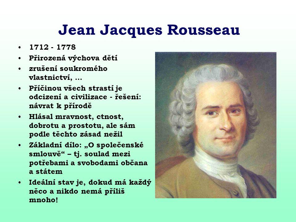 Jean Jacques Rousseau 1712 - 1778 Přirozená výchova dětí zrušení soukromého vlastnictví,... Příčinou všech strastí je odcizení a civilizace - řešení: