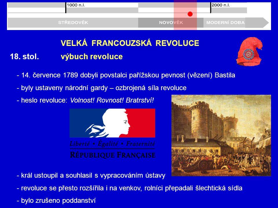 18. stol. VELKÁ FRANCOUZSKÁ REVOLUCE výbuch revoluce - 14. července 1789 dobyli povstalci pařížskou pevnost (vězení) Bastila - byly ustaveny národní g