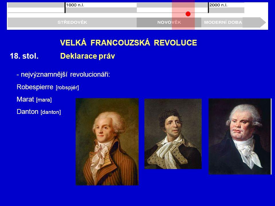 18. stol. VELKÁ FRANCOUZSKÁ REVOLUCE Deklarace práv - nejvýznamnější revolucionáři: Robespierre [robspjér] Marat [mara] Danton [danton]