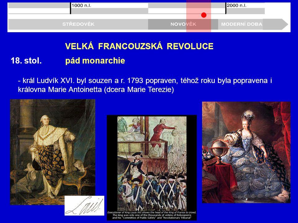 18. stol. VELKÁ FRANCOUZSKÁ REVOLUCE pád monarchie - král Ludvík XVI. byl souzen a r. 1793 popraven, téhož roku byla popravena i královna Marie Antoin