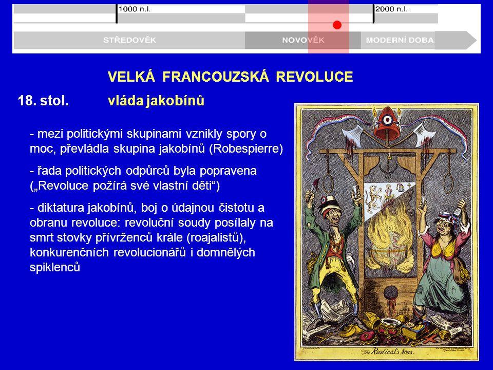 18. stol. VELKÁ FRANCOUZSKÁ REVOLUCE vláda jakobínů - mezi politickými skupinami vznikly spory o moc, převládla skupina jakobínů (Robespierre) - řada