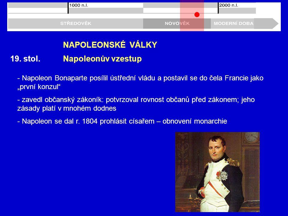 """19. stol. NAPOLEONSKÉ VÁLKY Napoleonův vzestup - Napoleon Bonaparte posílil ústřední vládu a postavil se do čela Francie jako """"první konzul"""" - zavedl"""