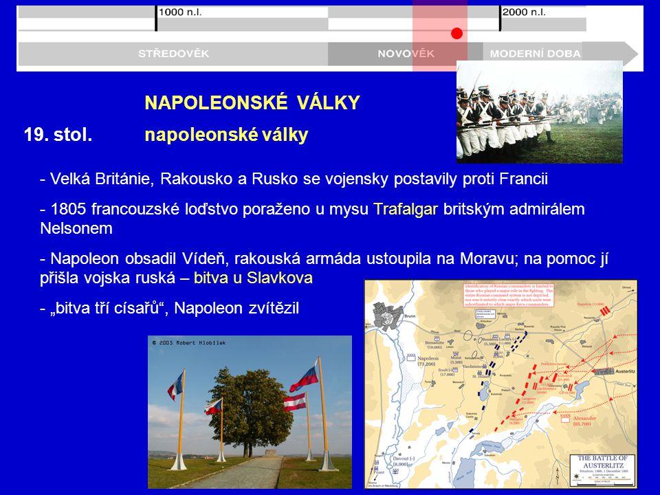 19. stol. NAPOLEONSKÉ VÁLKY napoleonské války - Velká Británie, Rakousko a Rusko se vojensky postavily proti Francii - 1805 francouzské loďstvo poraže