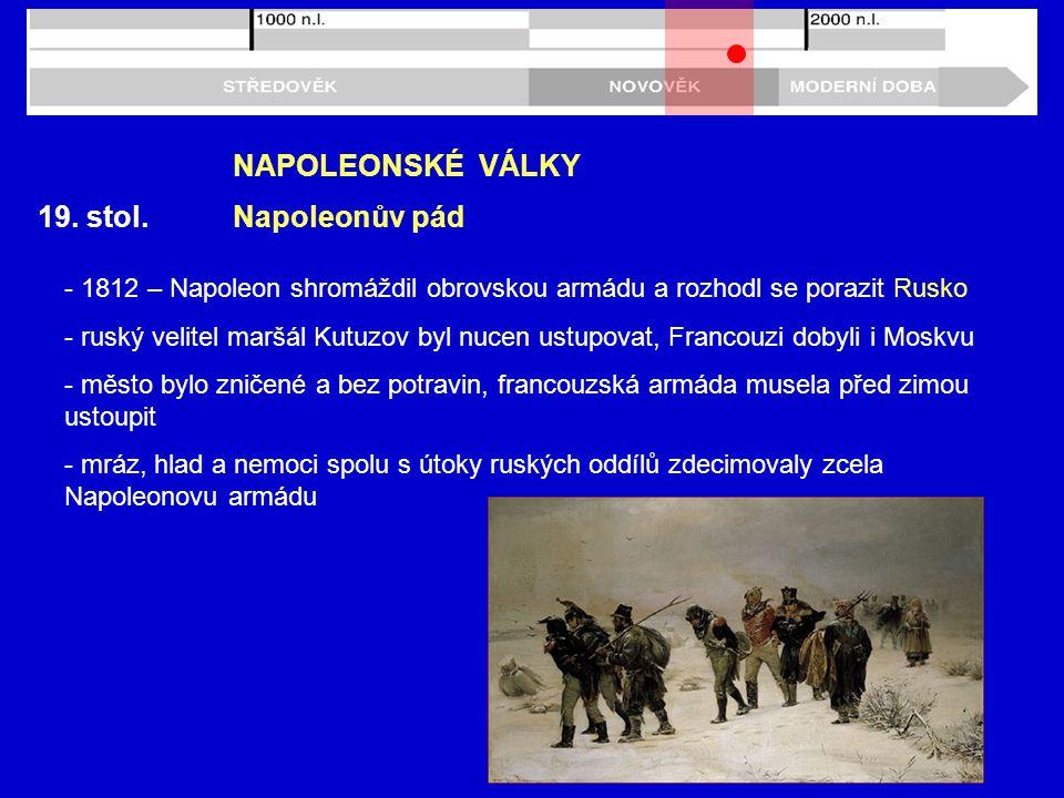 19. stol. NAPOLEONSKÉ VÁLKY Napoleonův pád - 1812 – Napoleon shromáždil obrovskou armádu a rozhodl se porazit Rusko - ruský velitel maršál Kutuzov byl