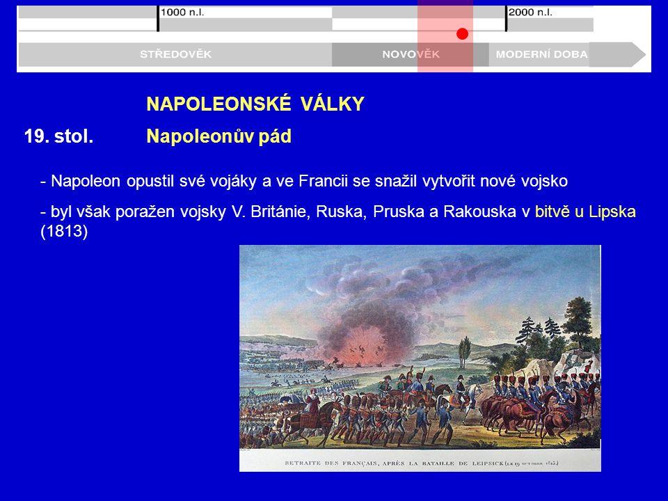 19. stol. NAPOLEONSKÉ VÁLKY Napoleonův pád - Napoleon opustil své vojáky a ve Francii se snažil vytvořit nové vojsko - byl však poražen vojsky V. Brit