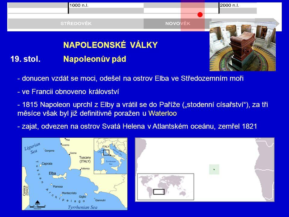 19. stol. NAPOLEONSKÉ VÁLKY Napoleonův pád - donucen vzdát se moci, odešel na ostrov Elba ve Středozemním moři - ve Francii obnoveno království - 1815