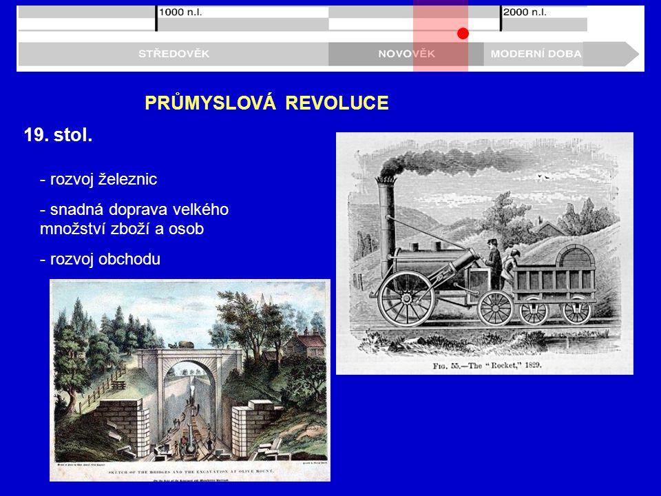 19. stol. PRŮMYSLOVÁ REVOLUCE - rozvoj železnic - snadná doprava velkého množství zboží a osob - rozvoj obchodu