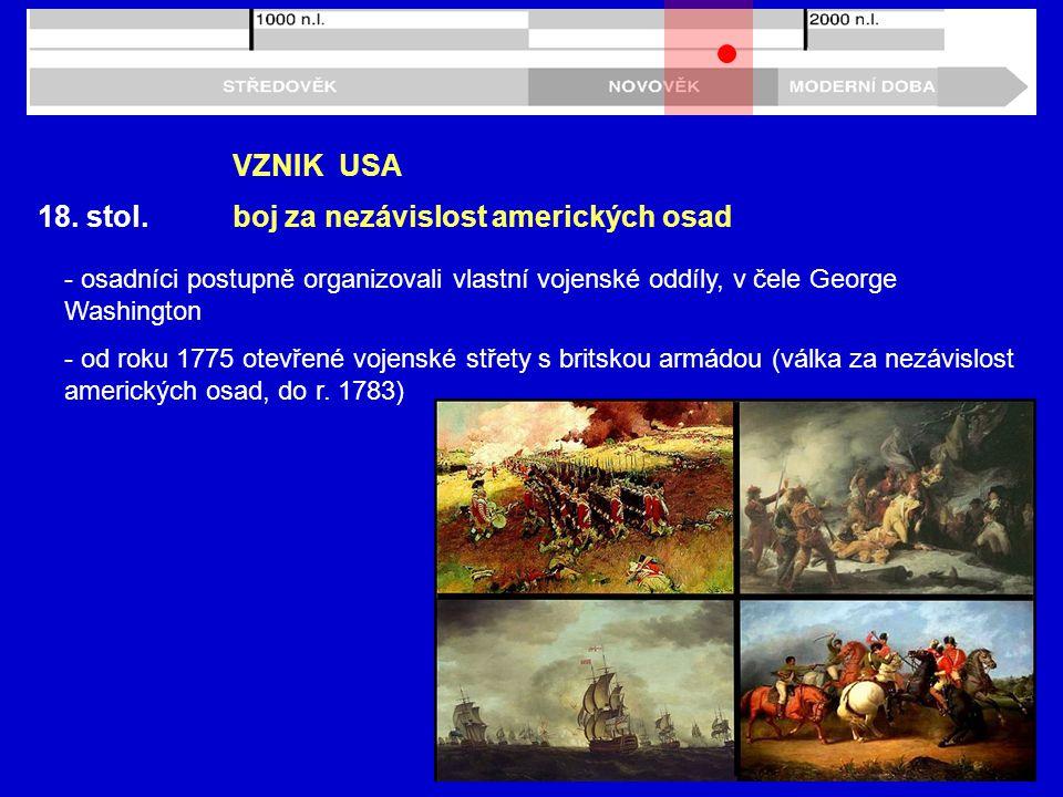 18. stol. VZNIK USA - osadníci postupně organizovali vlastní vojenské oddíly, v čele George Washington - od roku 1775 otevřené vojenské střety s brits