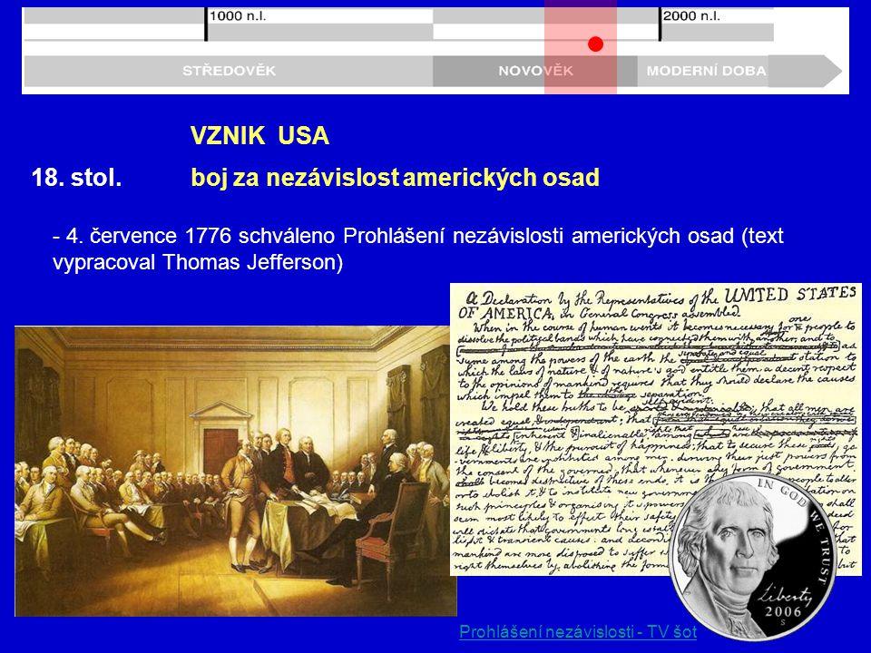 18. stol. VZNIK USA boj za nezávislost amerických osad - 4. července 1776 schváleno Prohlášení nezávislosti amerických osad (text vypracoval Thomas Je
