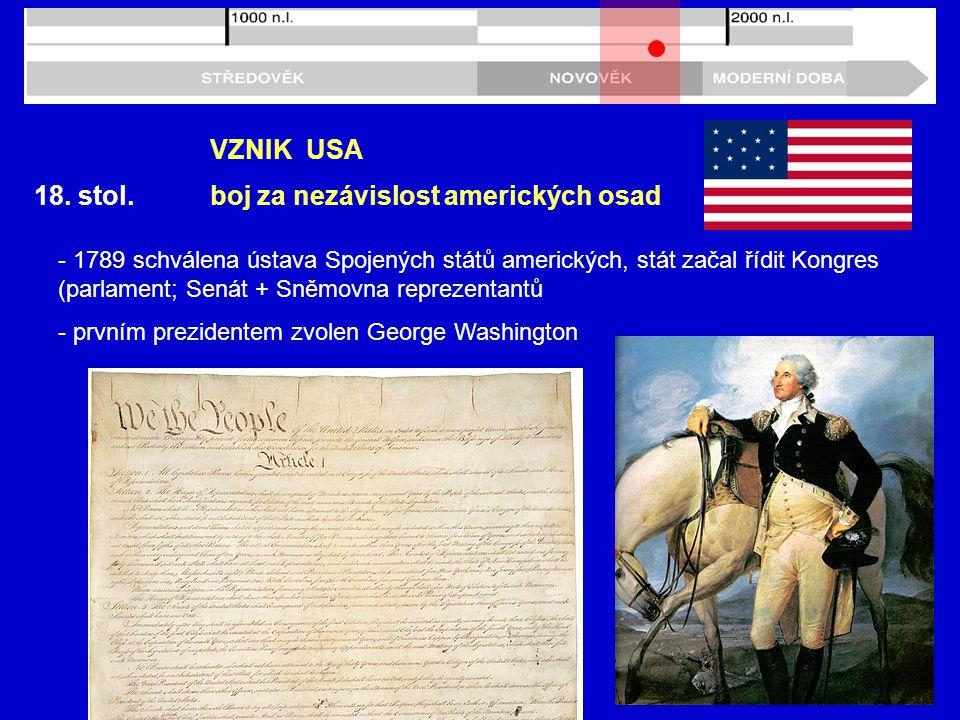 18. stol. VZNIK USA boj za nezávislost amerických osad - 1789 schválena ústava Spojených států amerických, stát začal řídit Kongres (parlament; Senát