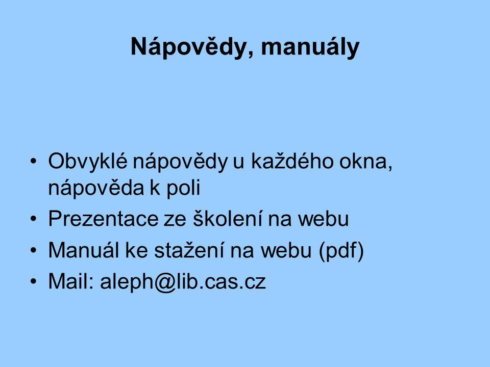 Nápovědy, manuály Obvyklé nápovědy u každého okna, nápověda k poli Prezentace ze školení na webu Manuál ke stažení na webu (pdf) Mail: aleph@lib.cas.cz
