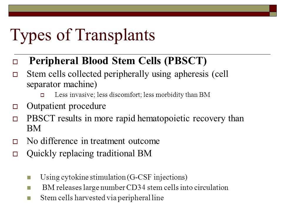 Types of Transplants  Peripheral Blood Stem Cells (PBSCT)  Stem cells collected peripherally using apheresis (cell separator machine)  Less invasive; less discomfort; less morbidity than BM  Outpatient procedure  PBSCT results in more rapid hematopoietic recovery than BM  No difference in treatment outcome  Quickly replacing traditional BM Using cytokine stimulation (G-CSF injections) BM releases large number CD34 stem cells into circulation Stem cells harvested via peripheral line