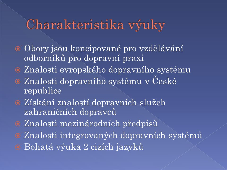  Obory jsou koncipované pro vzdělávání odborníků pro dopravní praxi  Znalosti evropského dopravního systému  Znalosti dopravního systému v České republice  Získání znalostí dopravních služeb zahraničních dopravců  Znalosti mezinárodních předpisů  Znalosti integrovaných dopravních systémů  Bohatá výuka 2 cizích jazyků