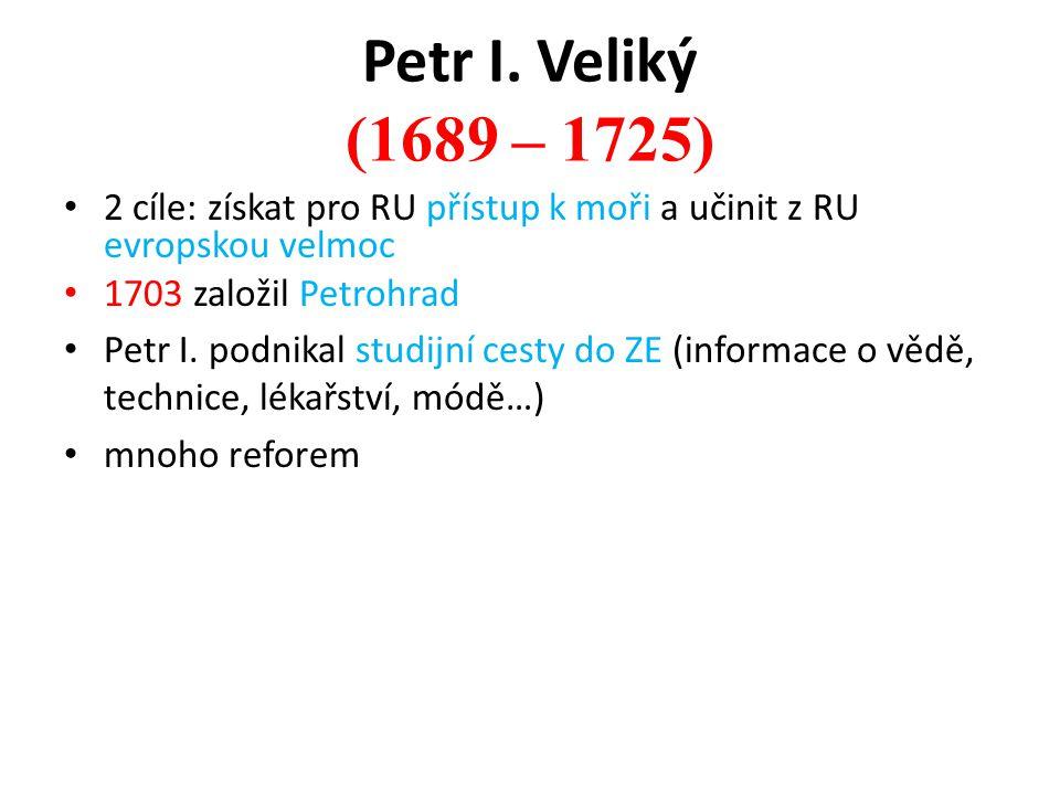 Petr I. Veliký (1689 – 1725) 2 cíle: získat pro RU přístup k moři a učinit z RU evropskou velmoc 1703 založil Petrohrad Petr I. podnikal studijní cest