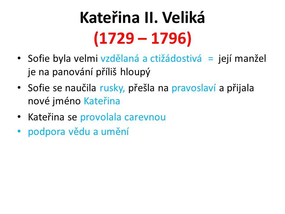 Kateřina II. Veliká (1729 – 1796) Sofie byla velmi vzdělaná a ctižádostivá = její manžel je na panování příliš hloupý Sofie se naučila rusky, přešla n