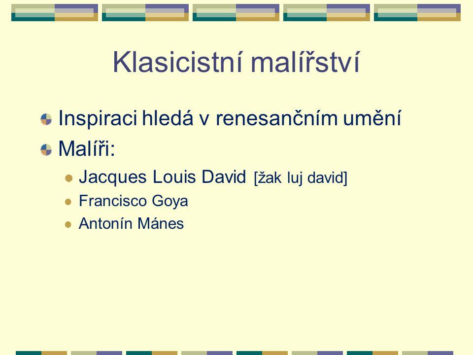 Klasicistní malířství Inspiraci hledá v renesančním umění Malíři: Jacques Louis David [žak luj david] Francisco Goya Antonín Mánes