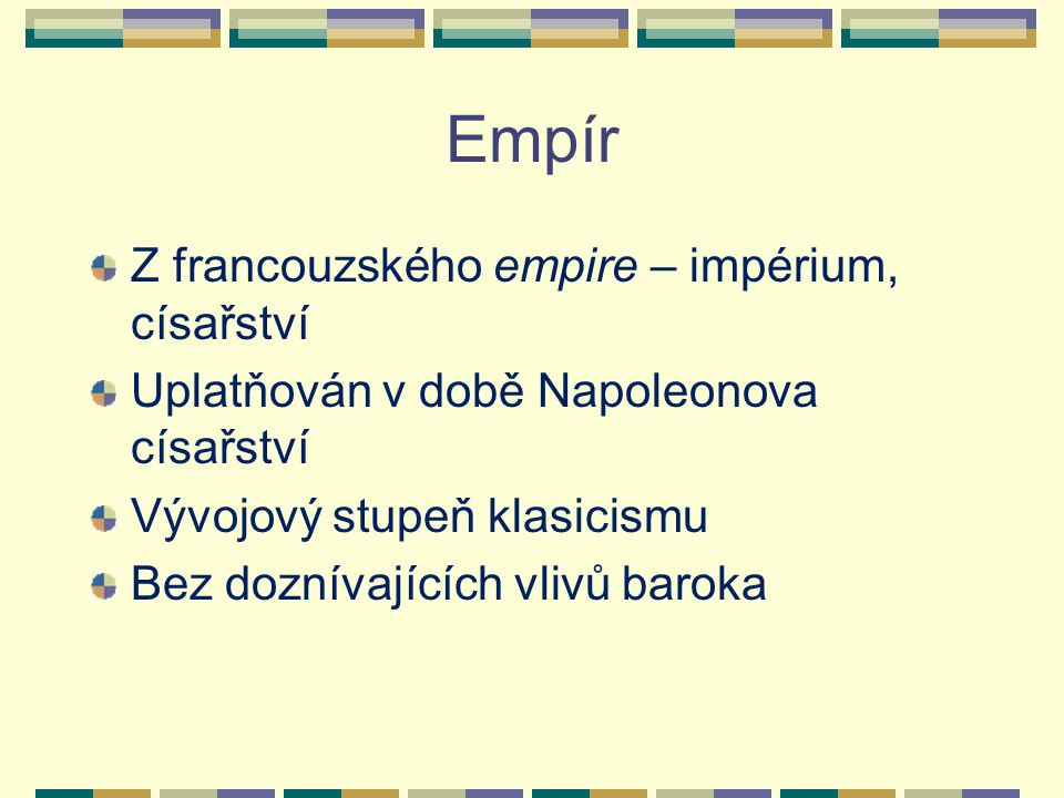 Empír Z francouzského empire – impérium, císařství Uplatňován v době Napoleonova císařství Vývojový stupeň klasicismu Bez doznívajících vlivů baroka