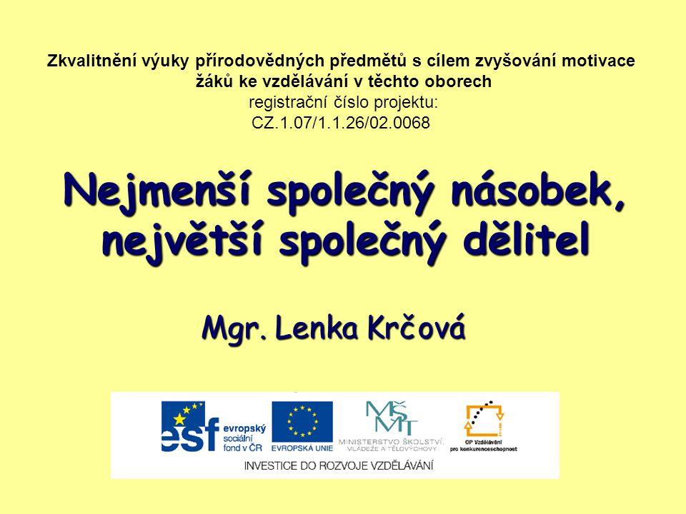 Nejmenší společný násobek, největší společný dělitel Mgr. Lenka Krčová Zkvalitnění výuky přírodovědných předmětů s cílem zvyšování motivace žáků ke vz