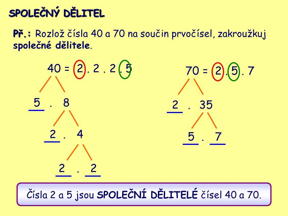40 = 58 24.. 2. 2. 2. 5 22 70 = 235 57.. 2. 5. 7 Př.: Př.: Rozlož čísla 40 a 70 na součin prvočísel, zakroužkuj společné dělitele. Čísla 2 a 5 jsou SP