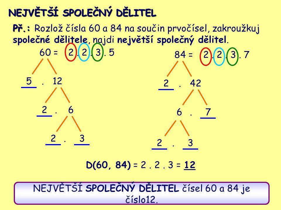 NEJVĚTŠÍ SPOLEČNÝ DĚLITEL Př.: Rozlož čísla 60 a 84 na součin prvočísel, zakroužkuj společné dělitele, najdi největší společný dělitel. 60 = 512 26..