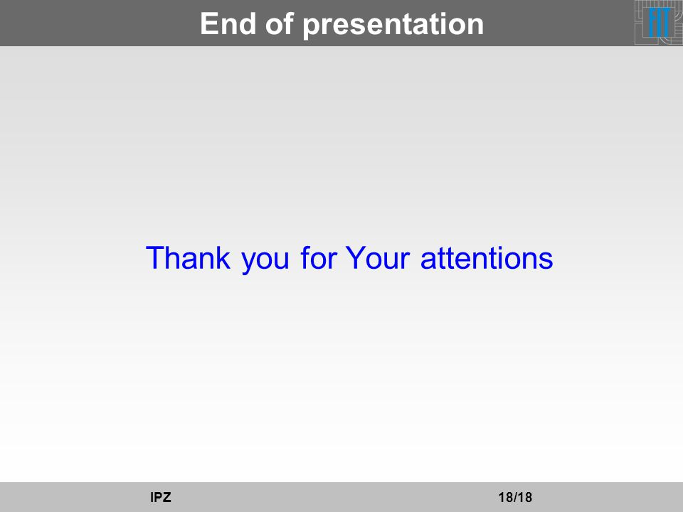 End of presentation Thank you for Your attentions IPZ 18/18
