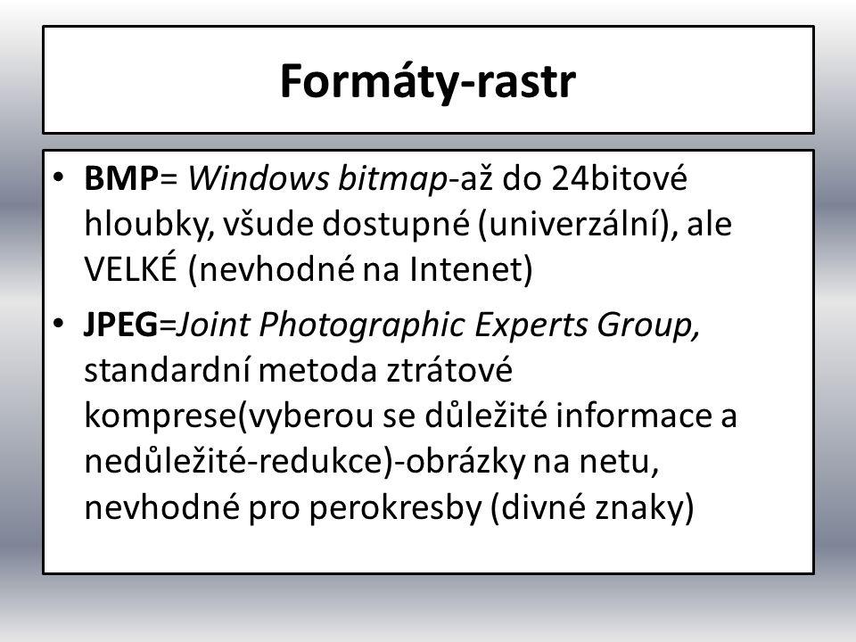 Formáty-rastr BMP= Windows bitmap-až do 24bitové hloubky, všude dostupné (univerzální), ale VELKÉ (nevhodné na Intenet) JPEG=Joint Photographic Experts Group, standardní metoda ztrátové komprese(vyberou se důležité informace a nedůležité-redukce)-obrázky na netu, nevhodné pro perokresby (divné znaky)
