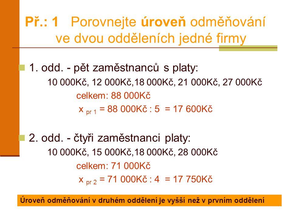 Př.: 1 Porovnejte úroveň odměňování ve dvou odděleních jedné firmy 1. odd. - pět zaměstnanců s platy: 10 000Kč, 12 000Kč,18 000Kč, 21 000Kč, 27 000Kč