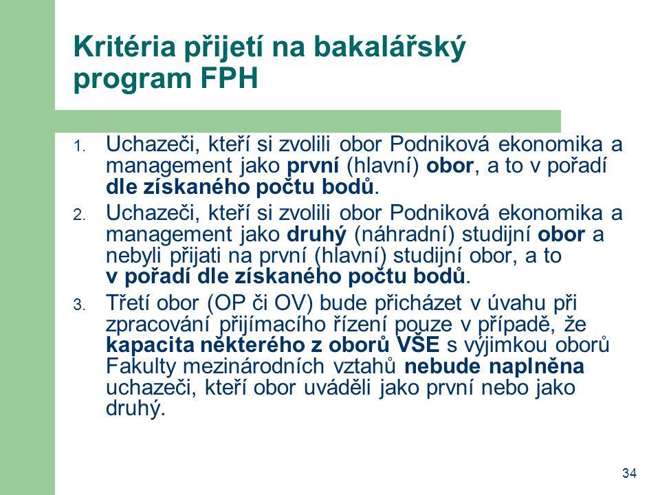34 Kritéria přijetí na bakalářský program FPH 1. Uchazeči, kteří si zvolili obor Podniková ekonomika a management jako první (hlavní) obor, a to v poř