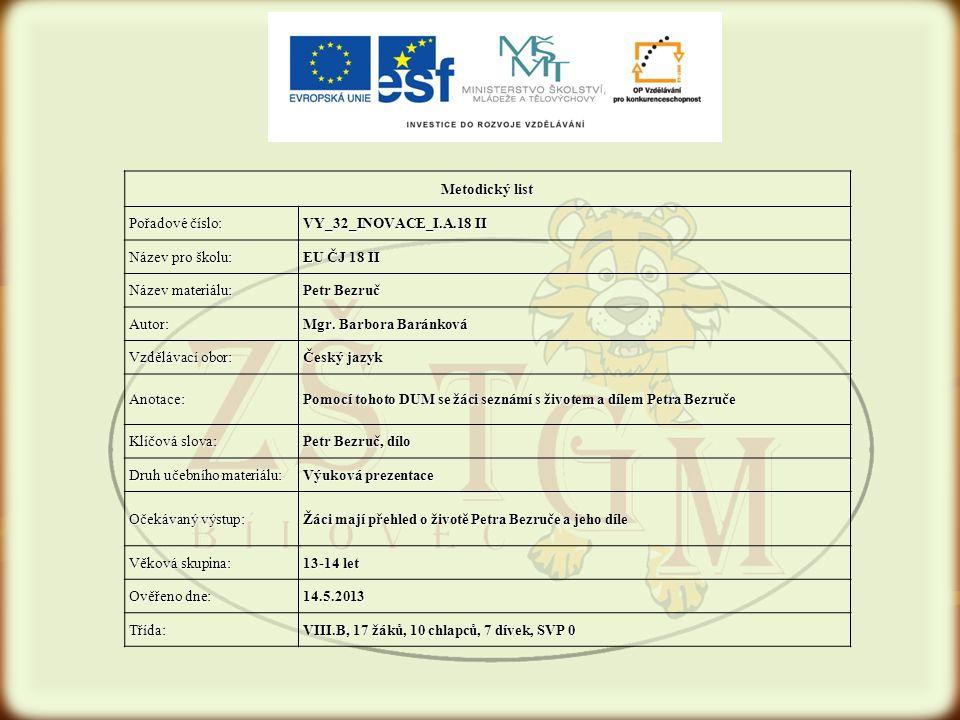 Metodický list Pořadové číslo: VY_32_INOVACE_I.A.18 II Název pro školu: EU ČJ 18 II Název materiálu: Petr Bezruč Autor: Mgr. Barbora Baránková Vzděláv