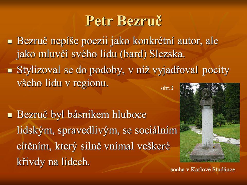 Petr Bezruč Bezruč nepíše poezii jako konkrétní autor, ale jako mluvčí svého lidu (bard) Slezska. Bezruč nepíše poezii jako konkrétní autor, ale jako