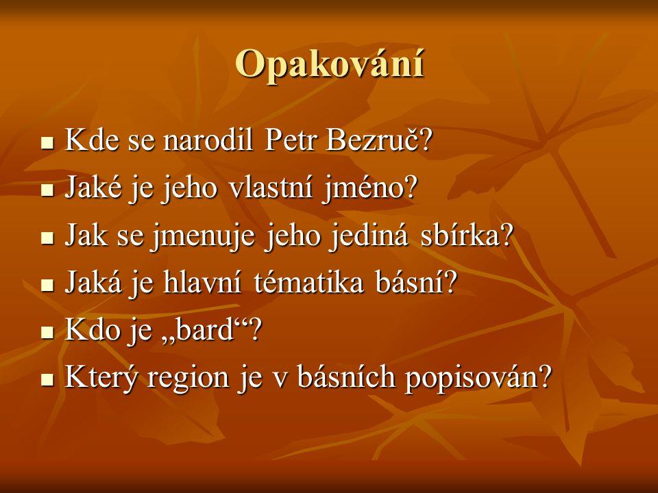 Opakování Kde se narodil Petr Bezruč? Kde se narodil Petr Bezruč? Jaké je jeho vlastní jméno? Jaké je jeho vlastní jméno? Jak se jmenuje jeho jediná s