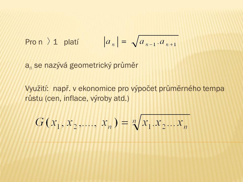 Pro n 1 platí a n se nazývá geometrický průměr Využití: např. v ekonomice pro výpočet průměrného tempa růstu (cen, inflace, výroby atd.)