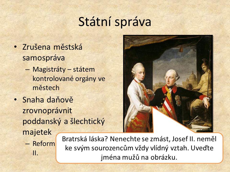 Státní správa Zrušena městská samospráva – Magistráty – státem kontrolované orgány ve městech Snaha daňově zrovnoprávnit poddanský a šlechtický majetek – Reformu zrušil Leopold II.