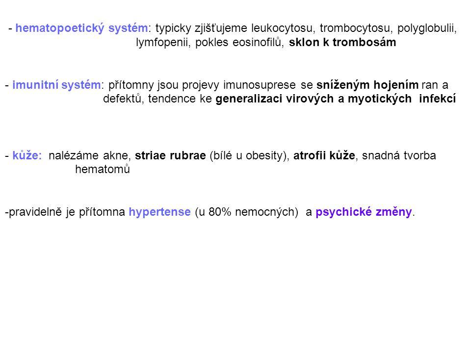 - hematopoetický systém: typicky zjišťujeme leukocytosu, trombocytosu, polyglobulii, lymfopenii, pokles eosinofilů, sklon k trombosám - imunitní systém: přítomny jsou projevy imunosuprese se sníženým hojením ran a defektů, tendence ke generalizaci virových a myotických infekcí - kůže: nalézáme akne, striae rubrae (bílé u obesity), atrofii kůže, snadná tvorba hematomů -pravidelně je přítomna hypertense (u 80% nemocných) a psychické změny.