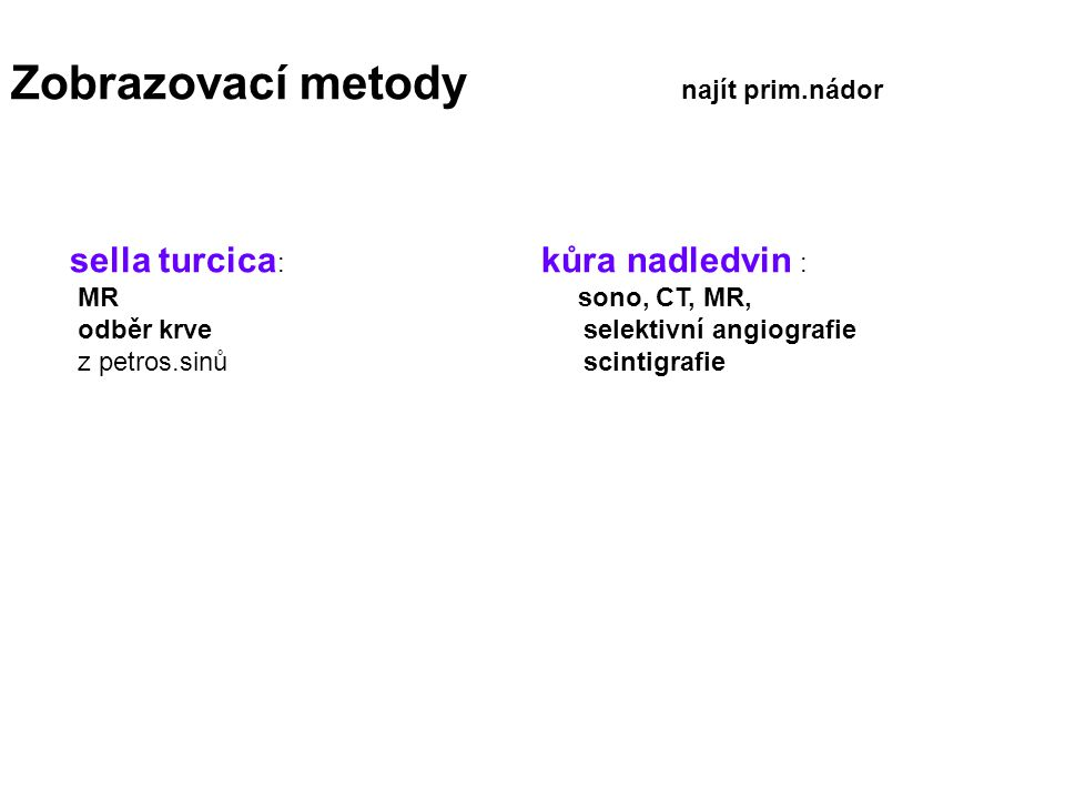 Zobrazovací metody najít prim.nádor sella turcica : kůra nadledvin : MR sono, CT, MR, odběr krve selektivní angiografie z petros.sinů scintigrafie