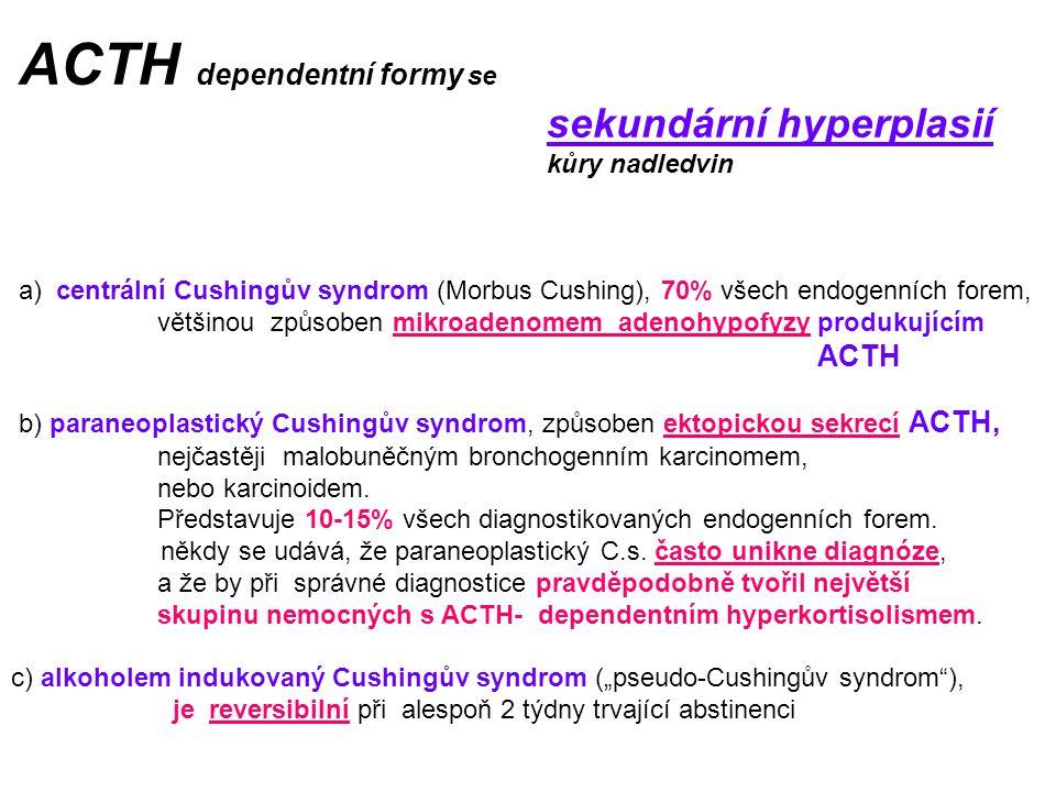 ACTH dependentní formy se sekundární hyperplasií kůry nadledvin a) centrální Cushingův syndrom (Morbus Cushing), 70% všech endogenních forem, většinou způsoben mikroadenomem adenohypofyzy produkujícím ACTH b) paraneoplastický Cushingův syndrom, způsoben ektopickou sekrecí ACTH, nejčastěji malobuněčným bronchogenním karcinomem, nebo karcinoidem.