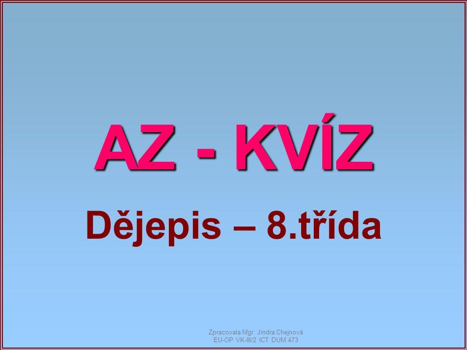 AZ - KVÍZ Dějepis – 8.třída Zpracovala Mgr. Jindra Chejnová EU-OP VK-III/2 ICT DUM 473