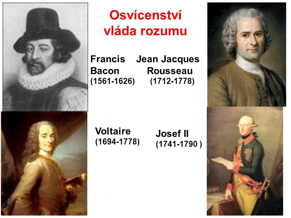 Osvícenství vláda rozumu Francis Bacon (1561-1626) Jean Jacques Rousseau (1712-1778) Voltaire (1694-1778) Josef II (1741-1790 )