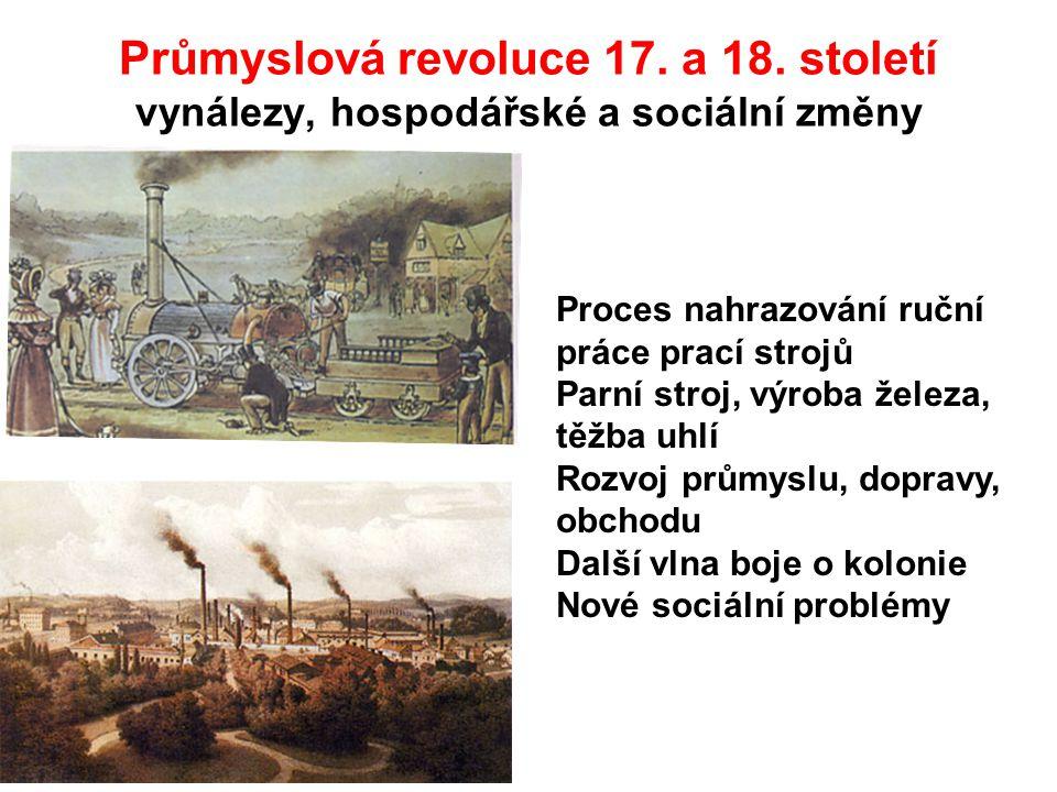 Průmyslová revoluce 17. a 18. století vynálezy, hospodářské a sociální změny Proces nahrazování ruční práce prací strojů Parní stroj, výroba železa, t