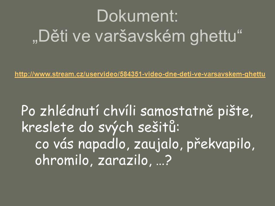 """Dokument: """"Děti ve varšavském ghettu"""" http://www.stream.cz/uservideo/584351-video-dne-deti-ve-varsavskem-ghettu Po zhlédnutí chvíli samostatně pište,"""