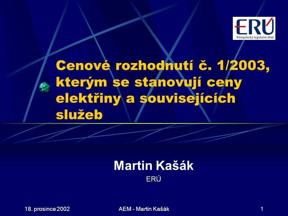 18. prosince 2002AEM - Martin Kašák1 Cenové rozhodnutí č. 1/2003, kterým se stanovují ceny elektřiny a souvisejících služeb Martin Kašák ERÚ