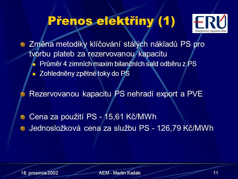 18. prosince 2002AEM - Martin Kašák11 Přenos elektřiny (1) Změna metodiky klíčování stálých nákladů PS pro tvorbu plateb za rezervovanou kapacitu Prům