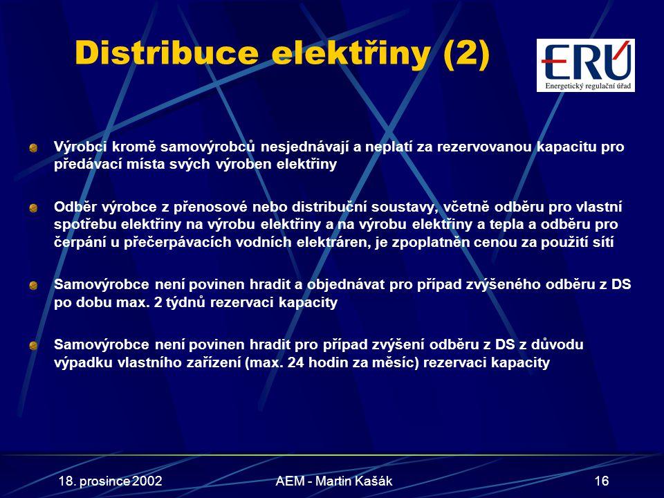 18. prosince 2002AEM - Martin Kašák16 Distribuce elektřiny (2) Výrobci kromě samovýrobců nesjednávají a neplatí za rezervovanou kapacitu pro předávací