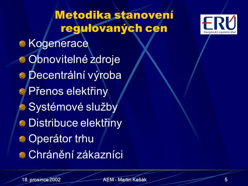 18. prosince 2002AEM - Martin Kašák5 Metodika stanovení regulovaných cen Kogenerace Obnovitelné zdroje Decentrální výroba Přenos elektřiny Systémové s