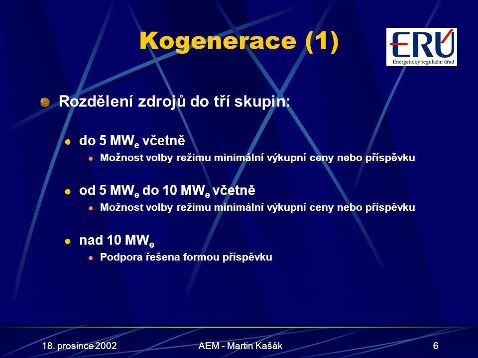 18. prosince 2002AEM - Martin Kašák6 Kogenerace (1) Rozdělení zdrojů do tří skupin: do 5 MW e včetně Možnost volby režimu minimální výkupní ceny nebo
