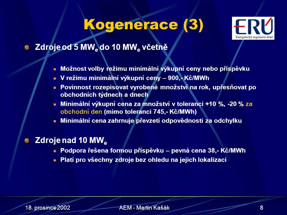 18. prosince 2002AEM - Martin Kašák8 Kogenerace (3) Zdroje od 5 MW e do 10 MW e včetně Možnost volby režimu minimální výkupní ceny nebo příspěvku V re