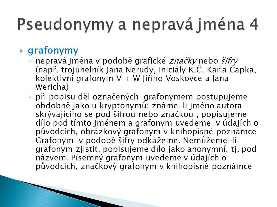  grafonymy ◦ nepravá jména v podobě grafické značky nebo šifry (např. trojúhelník Jana Nerudy, iniciály K.Č. Karla Čapka, kolektivní grafonym V + W J