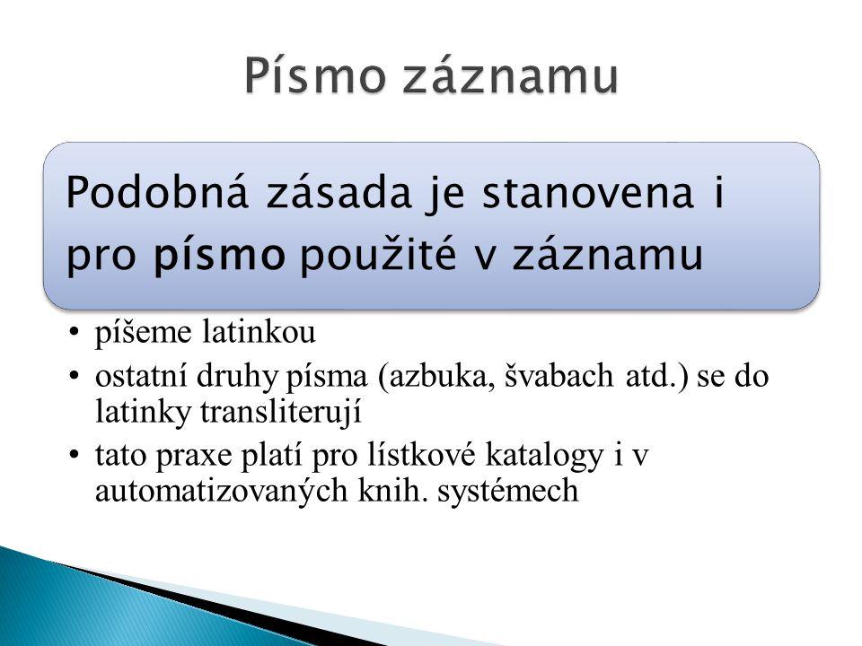 Podobná zásada je stanovena i pro písmo použité v záznamu píšeme latinkou ostatní druhy písma (azbuka, švabach atd.) se do latinky transliterují tato