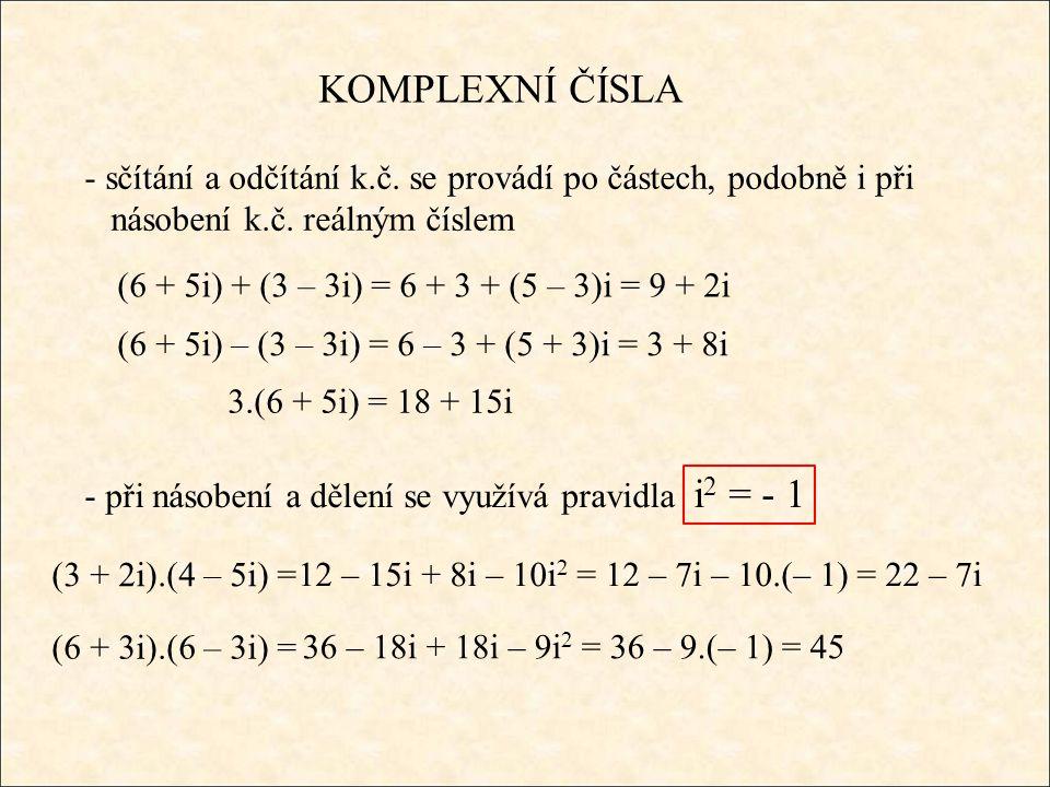 KOMPLEXNÍ ČÍSLA - sčítání a odčítání k.č. se provádí po částech, podobně i při násobení k.č. reálným číslem (6 + 5i) + (3 – 3i) = 6 + 3 + (5 – 3)i = 9